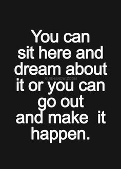 You can sit here and dream about it or you can go out and make it happen.