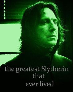 Snape: The Greatest Slytherin That Ever Lived, and the bravest man Harry ever knew.