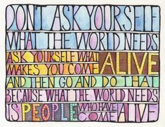 Fuelism #272: Fuelisms : Don't ask yourself what the world needs. Ask yourself what makes you come alive. And then go and do that. Because what the world needs is people who have come alive.