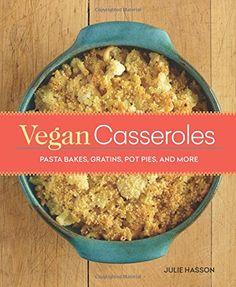 Vegan Casseroles: Pasta Bakes, Gratins, Pot Pies, and More