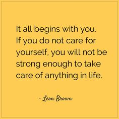 It all begins with you. If you do not care for yourself, you will not be strong enough to take care of anything in life. - Leon Brown