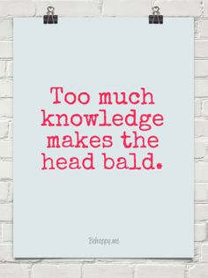 Too much knowledge makes the head bald. #136156.  (Knowledge, intelligence, and wisdom, are much more attractive than hair.  So, guys, don't be timid. Boldly bare your bald! Confidence is sexy ;-)  --Georganna Louise