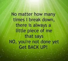 No matter how many times I break down, a piece of me says get back up
