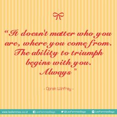 It doesn't matter who you are, where you come from. The ability to triumph begins with you. Always ~ Oprah Winfrey