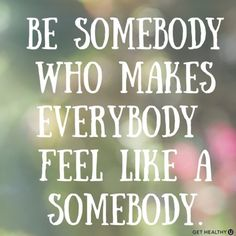 Be somebody who makes everybody feel like a somebody | Repin this quote to show people you care!