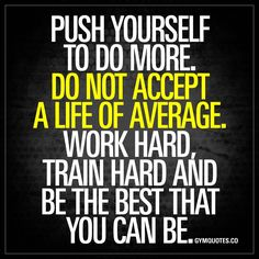 """""""Push yourself to do more. Do not accept a life of average. Work hard, train hard and be the best that you can be."""" - Never accept average. Do not accept a life of average when you can do so much more. When you can become so much better. Work hard towards your goals. Train harder. Push yourself to do more and be the BEST that you can be! #bestrong #trainhard #begreat www.gymquotes.co"""