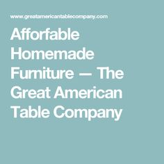 Afforfable Homemade Furniture — The Great American Table Company