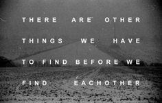 there are other things we have to find before we find each other