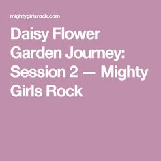 Daisy Flower Garden Journey: Session 2 — Mighty Girls Rock