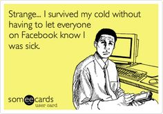 Strange... I survived my cold without having to let everyone on Facebook know I was sick.
