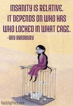 Mental health stigma quote: Insanity is relative. It depends on who has who locked in what cage. www.HealthyPlace.com