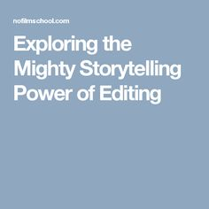 Exploring the Mighty Storytelling Power of Editing