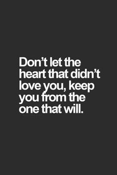"""Don't let the heart that didn't love you, keep you from the one that will."""