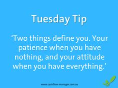 www.cashflow-manager.com.au 'Two things define you. Your patience when you have nothing, and your attitude when you have everything.' #tuesdaytip #smallbusiness