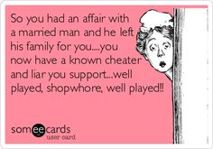 So+you+had+an+affair+with+a+married+man+and+he+left+his+family+for+you....you+now+have+a+known+cheater+and+liar+you+support...well+played,+shopwhore,+well+played!!