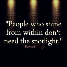 People who shine within don't need the spotlight