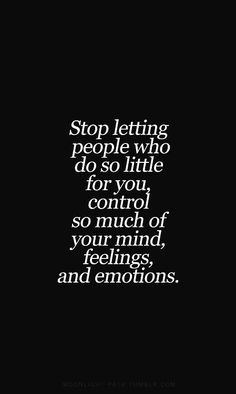 Stop letting people who do so little for you, control so much of your mind, feelings and emotions...:)
