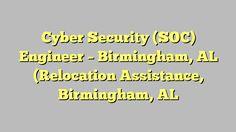 Cyber Security (SOC) Engineer - Birmingham, AL (Relocation Assistance, Birmingham, AL