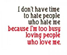 quote - I don't have time to hate people who hate me because I'm too busy loving people who love me. Life Quotes Love, Cute Quotes, Great Quotes, Quotes To Live By, Funny Quotes, Inspirational Quotes, Fabulous Quotes, Mom Quotes, People Quotes