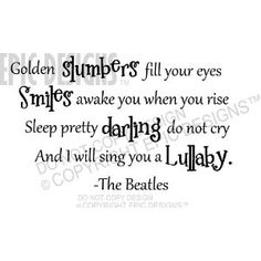 """My mom sung this as a lullaby to my brother and I.  This will definitely be framed in the nursery or painted on the wall.  Brings me to tears everytime I hear or read those words.  """"Golden slumbers fill your eyes. Smiles awake you when you rise Sleep pretty darling do not cry. And I will sing you a lullaby"""" -The Beatles cute wall quotes sayings art vinyl decal"""