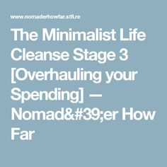 The Minimalist Life Cleanse Stage 3 [Overhauling your Spending] — Nomad'er How Far