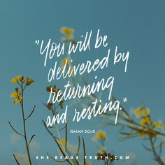 """""""You will be delivered by returning and resting."""" - Isaiah 30:15 