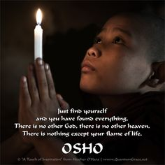 """""""Just find yourself and you have found everything. There is no other God, there is no other heaven. There is nothing except your flame of life."""" —Osho www.pinterest.com/QuantumGrace ..*"""
