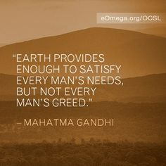 Earth provides enough to satisfy every mans needs, but not every man's greed. Mahatma Gandhi