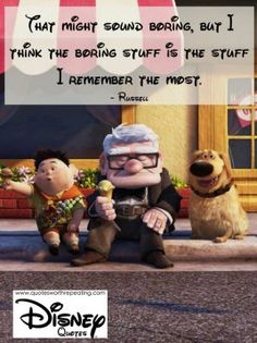 That might sound boring, but I think the boring stuff is the stuff I remember the most.  - Russell Disney Quote 20