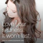 Love your sadness. It won't last. @DanielleLaPorte http://www.daniellelaporte.com/love-your-sadness-it-wont-last/