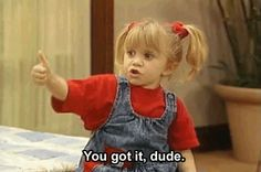 """Michelle Tanner's """"you got it dude"""" with thumbs up is something I do to this day."""