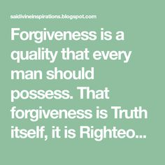 Forgiveness is a quality that every man should possess. That forgiveness is Truth itself, it is Righteousness, it is the Veda.