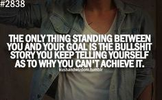 The only thing standing between you and your GOAL is the bullshit story you keep telling yourself as to why you can't achieve it!