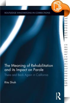 The Meaning of Rehabilitation and its Impact on Parole    :  This book queries the concept of rehabilitation to determine how, on a legislative and policy level, the term is defined as a goal of correctional systems. The book explores what rehabilitation is by investigating how, at different moments in time, its conceptualization has shaped, and been shaped by, shifting norms, practices, and institutions of corrections in California. The author calls for a rethinking of theoretical und...