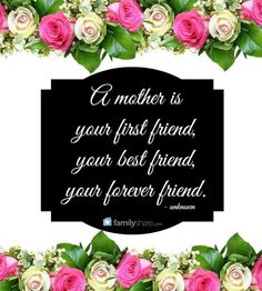 A mother is your first friend, ypur best friend, your forever friend.