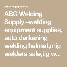 ABC Welding Supply –welding equipment supplies, auto darkening welding helmet,mig welders sale,tig welding tips,welding helmets,mig welders,tig welding equipment