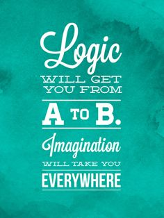 """""""Logic will get you from A to B. Imagination will take you everywhere."""" - Albert Einstein"""