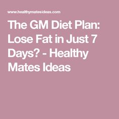 The GM Diet Plan: Lose Fat in Just 7 Days? - Healthy Mates Ideas