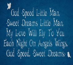 God Speed Little Man, Sweet Dreams Little Man. My Love Will Fly To You Each Night On Angels Wings. God Speed, Sweet Dreams