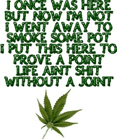 ...life aint s**t without a joint.