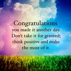 Congratulations you made it another day. Don't take it for granted; think positive and make the most of it.