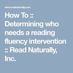 A reading fluency intervention is needed if the average score from unpracticed readings of grade-level passages is 10 or more words below the percentile. Read Naturally, Reading Fluency, More Words, Texts, Student, Texting, Text Messages