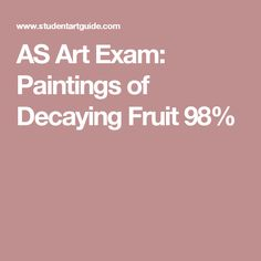 AS Art Exam: Paintings of Decaying Fruit 98%