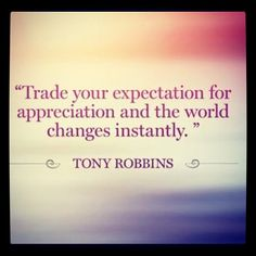 """Trade your expectation for appreciation and the world changes instantly."" ~ TonyRobbins"