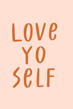 Don't forget to love yo self.