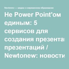 Не Power Point'ом единым: 5 сервисов для создания презентаций / Newtonew: новости сетевого образования