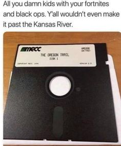 All you damn kids with your fortnites and black ops. Y'all wouldn't even make it past the Kansas River.