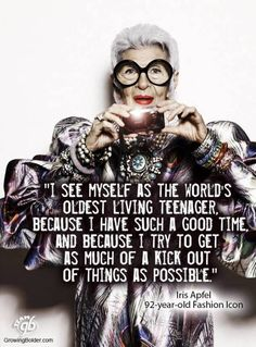 """I see myself as the world's oldest living teenager. Because I have such a good time, and because I try to get as much of a kick out of things as possible."" - Iris Apfel the 92 years old Fashion Icon. and love her! Iris Apfel Quotes, Great Quotes, Me Quotes, Style Quotes, Inspirational Quotes, Yasmina Rossi, Girl Faces, How To Have Style, Advanced Style"