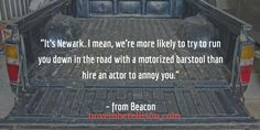 """It's Newark. I mean, we're more likely to run you down in the road with a motorized barstool...""  – from Beacon"