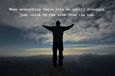 when everything feels like an uphill struggle think of the view from the top